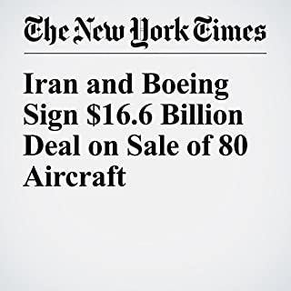 Iran and Boeing Sign $16.6 Billion Deal on Sale of 80 Aircraft                   By:                                                                                                                                 Thomas Erdbrink                               Narrated by:                                                                                                                                 Keith Sellon-Wright                      Length: 3 mins     Not rated yet     Overall 0.0