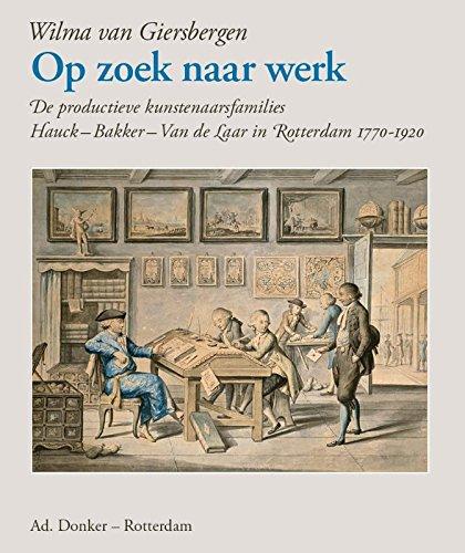 Op zoek naar werk: De productieve kunstenaarsfamilies Hauck - Bakker - Van de Laar in Rotterdam 1770 -1920