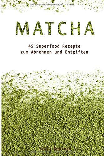 Matcha Tee:45 Superfood Detox Rezepte zum Abnehmen und Entgiften + BONUS, Low Carb, Smoothies,...