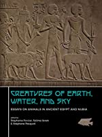 Creatures of Earth, Water, and Sky: Essays on Animals in Ancient Egypt and Nubia