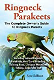 Ringneck Parakeets, The Complete Owner s Guide to Ringneck Parrots, Including Indian Ringneck Parakeets, their Care, Breeding, Training, Food, Lifespan, Mutations, Talking, Cages and Diet