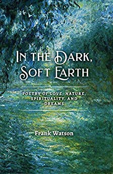 In the Dark, Soft Earth: Poetry of Love, Nature, Spirituality, and Dreams by [Frank Watson]
