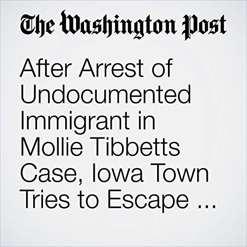 After Arrest of Undocumented Immigrant in Mollie Tibbetts Case, Iowa Town Tries to Escape the Inescapable: Politics copertina