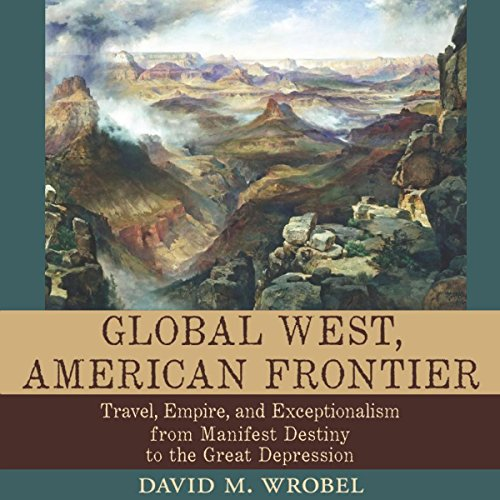 Global West, American Frontier: Travel, Empire, and Exceptionalism from Manifest Destiny to the Great Depression audiobook cover art