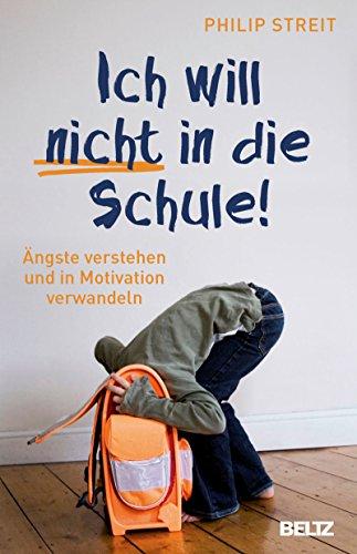 Ich will nicht in die Schule!: Ängste verstehen und in Motivation verwandeln