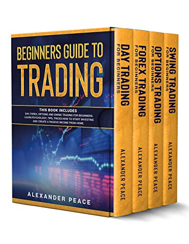 BEGINNERS GUIDE TO TRADING: This Book Includes: Day, Forex, Options and Swing Trading for Beginners. Learn Psychology, Tips, Tricks How to Start Investing and Create a Passive Income from Home.