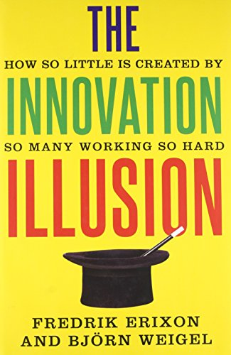 The Innovation Illusion How So Little Is Created By So Many Working So Hard