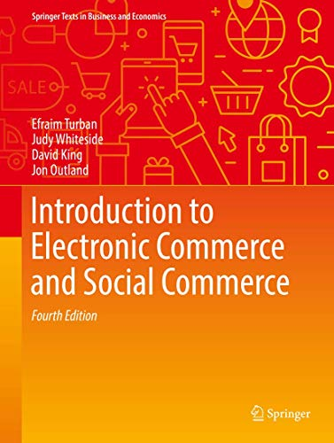 Compare Textbook Prices for Introduction to Electronic Commerce and Social Commerce Springer Texts in Business and Economics 4th ed. 2017 Edition ISBN 9783319500904 by Turban, Efraim,Whiteside, Judy,King, David,Outland, Jon