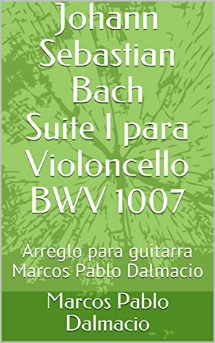 Johann Sebastian Bach Suite I para Violoncello BWV 1007: Arreglo para guitarra Marcos Pablo Dalmacio