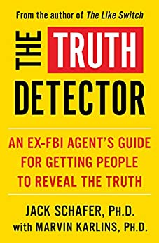 The Truth Detector: An Ex-FBI Agent's Guide for Getting People to Reveal the Truth (The Like Switch Series Book 2) by [Jack Schafer,PH.D., Marvin Karlins,PH.D.]