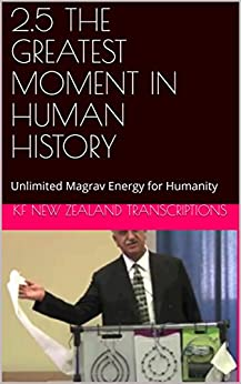 2.5 THE GREATEST MOMENT IN HUMAN HISTORY: Unlimited Magrav Energy for Humanity (Year 2: The Knowledge Seeker Workshops Book 5) by [Kf New Zealand Transcriptions]