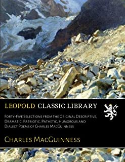 Forty-Five Selections from the Original Descriptive, Dramatic, Patriotic, Pathetic, Humorous and Dialect Poems of Charles ...
