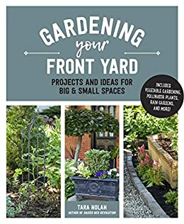 Gardening Your Front Yard: Projects and Ideas for Big and Small Spaces - Includes Vegetable Gardening, Pollinator Plants, Rain Gardens, and More! by [Tara Nolan]