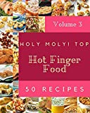 Holy Moly! Top 50 Hot Finger Food Recipes Volume 3: A Hot Finger Food Cookbook You Will Need...