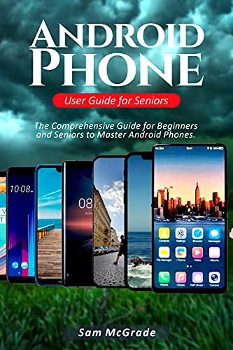 Android Phone User Guide for Seniors: The Comprehensive Guide for Beginners and Seniors to Master Android Phones