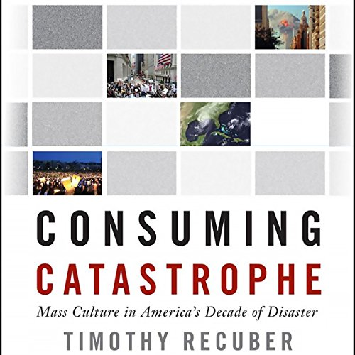 Consuming Catastrophe: Mass Culture in America's Decade of Disaster audiobook cover art