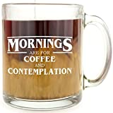 Mornings are for Coffee and Contemplation - Glass Coffee Mug - Makes a Great Gift Under $15!