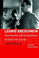 Leonid Breschnew: Staatsmann Und Schauspieler Im Schatten Stalins. Eine Biographie