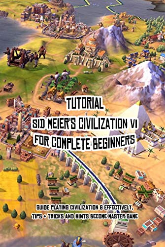Tutorial Sid Meier's Civilization VI for Complete Beginners: Guide Playing Civilization 6 Effectively, Tips & Tricks and Hints Become Master Game: How ... Meier's Civilization VI (English Edition)