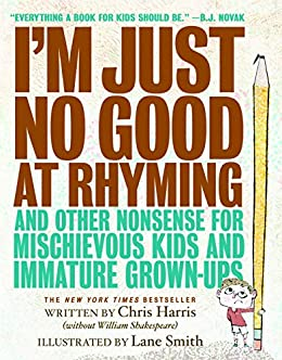 I'm Just No Good at Rhyming: And Other Nonsense for Mischievous Kids and Immature Grown-Ups by [Chris Harris, Lane Smith]