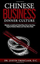 Chinese Business Dinner Culture: Mistakes to Avoid and Critical Must Do's to Gain Face, Impress Decision Makers and Close More Deals