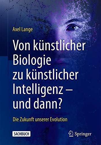 Von künstlicher Biologie zu künstlicher Intelligenz - und dann?: Die Zukunft unserer Evolution (Ge