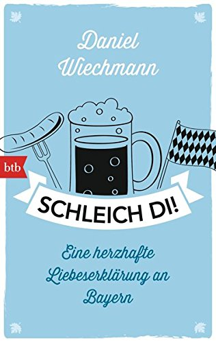 Schleich di!: Eine herzhafte Liebeserklärung an Bayern