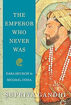 The Emperor Who Never Was: Dara Shukoh in Mughal India by [Supriya Gandhi]