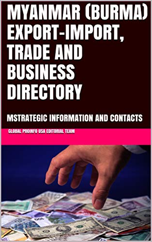 MYANMAR (BURMA) EXPORT-IMPORT, TRADE AND BUSINESS DIRECTORY: MSTRATEGIC INFORMATION AND CONTACTS (World Export-Import Opportunities Library Book 100) (English Edition)
