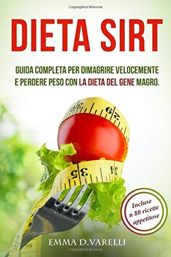 DIETA SIRT: Guida completa per dimagrire velocemente e perdere peso con la dieta del gene magro.INCLUSE 80 RICETTE E PIANO SETTIMANALE