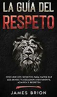 La Guía del Respeto: Descubre los secretos para hacer que los demás te escuchen atentamente, admiren y respeten