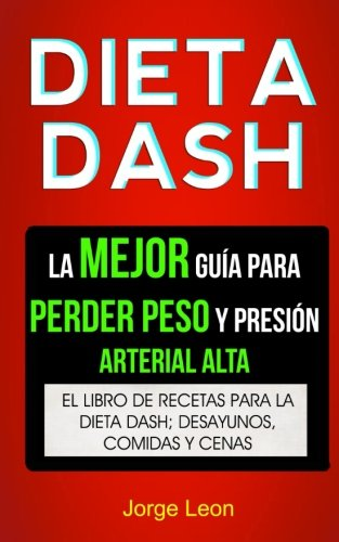 Dieta Dash (Colección): La Mejor Guía Para Perder Peso Y Presión Arterial Alta: Recetas Para...