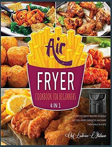 Air Fryer Cookbook for Beginners [4 Books in 1]: Plenty of Crispy Recipes to Godly Eat, Feel More Energetic and Make Them Smile in a Bite