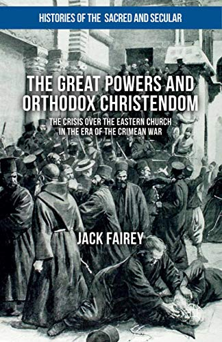 The Great Powers and Orthodox Christendom: The Crisis over the Eastern Church in the Era of the Crimean War (Histories of the Sacred and Secular, 1700–2000) (English Edition)