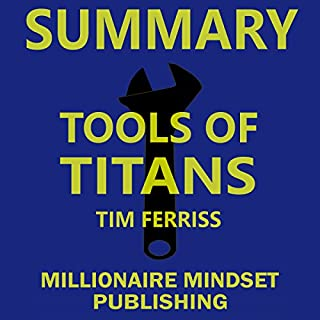 Summary: Tools of Titans by Tim Ferriss     The Tactics, Routines, and Habits of Billionaires, Icons, and World-Class Performers | Key Ideas in 1 Hour or Less              By:                                                                                                                                 Millionaire Mindset Publishing                               Narrated by:                                                                                                                                 Conner Goff                      Length: 1 hr and 45 mins     22 ratings     Overall 4.3