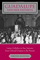 Guadalupe And Her Faithful: Latino Catholics In San Antonio, From Colonial Origins To The Present (LIVED RELIGIONS)
