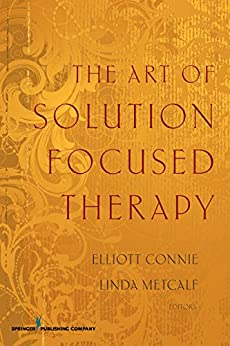 The Art of Solution Focused Therapy by [Elliott Connie MA LPC, LPC Metcalf Linda, PhD, LMFT]