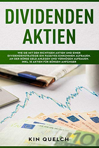 Dividenden Aktien: Wie Sie mit den richtigen Aktien und einer Dividendenstrategie ein passives Einkommen aufbauen. An der Börse Geld anlegen und Vermögen aufbauen, inkl. 10 Aktien für Börsen-Anfänger