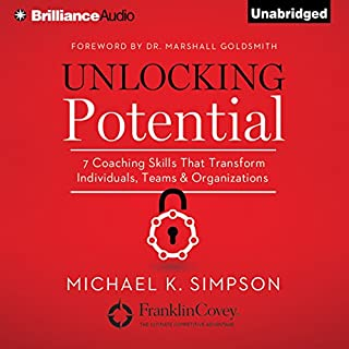Unlocking Potential     7 Coaching Skills That Transform Individuals, Teams, and Organizations              By:                                                                                                                                 Michael K. Simpson,                                                                                        Dr. Dr. Marshall Goldsmith - foreword                               Narrated by:                                                                                                                                 Mel Foster,                                                                                        Michael K. Simpson                      Length: 4 hrs and 6 mins     270 ratings     Overall 4.1