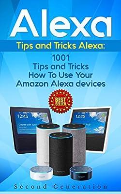 Alexa: 1001 Tips and Tricks How To Use Your Amazon Alexa devices (Amazon Echo, Second Generation Echo, Echo Show, Amazon Echo Look, Echo Plus, Echo Spot, ... app,alexa dot,alexa tips,internet) from