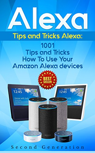 Alexa: 1001 Tips and Tricks How To Use Your Amazon Alexa devices (Amazon Echo, Second Generation Echo, Echo Show, Amazon Echo Look, Echo Plus, Echo Spot, ... dot,alexa tips,internet) (English Edition)