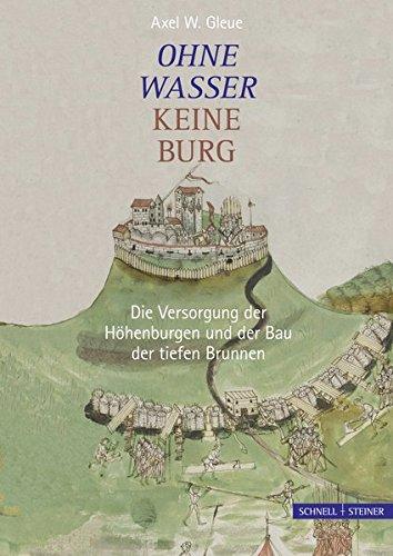 Ohne Wasser keine Burg: Die Versorgung der Höhenburgen und der Bau der tiefen Brunnen