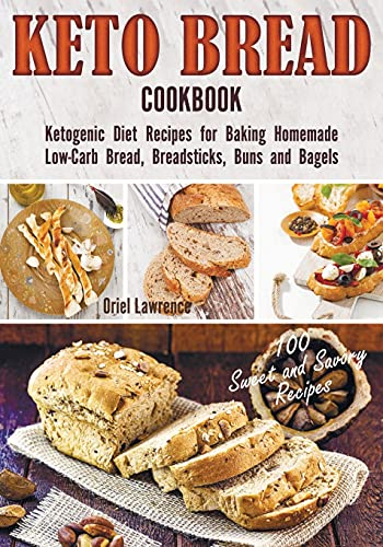 Keto Bread Cookbook: Ketogenic Diet Recipes for Baking Homemade Low-Carb Bread, Breadsticks, Buns and Bagels (Baking and Desserts Cookbook)