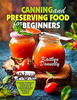 Canning and Preserving Food for Beginners: Essential Cookbook on How to Can and Preserve Everything in Jars with Homemade Recipes for Pressure Canning by [Kaitlyn Donnelly]