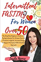Intermittent Fasting for Women over 50: The Simplified Beginner's Guide to A Fasting Lifestyle For Women Over 50 - Promote Longevity, Increase Energy & Support Hormones With A Gentler Approach