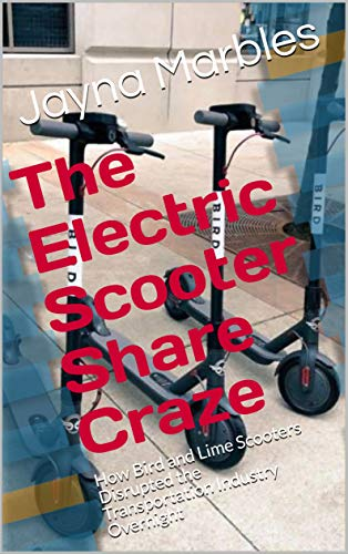 The Electric Scooter Share Craze: How Bird and Lime Scooters Disrupted the Transportation Industry Overnight (English Edition)