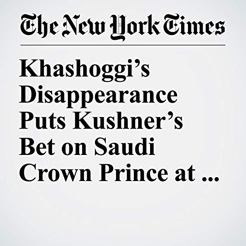 Khashoggi's Disappearance Puts Kushner's Bet on Saudi Crown Prince at Risk copertina