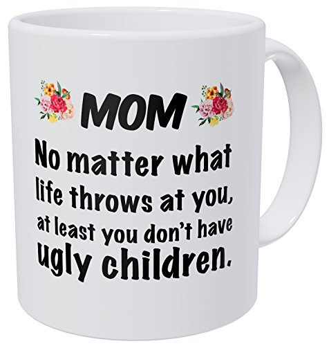 Wampumtuk Mom, No Matter What Life Throws at You, at Least ou Don't Have Ugly Children 11 Ounces Funny Coffee Mug