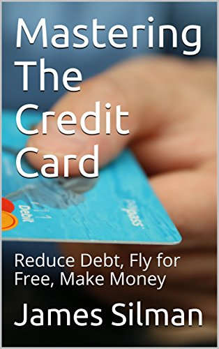 Mastering The Credit Card : Reduce Debt, Fly for Free, Make Money (English Edition)