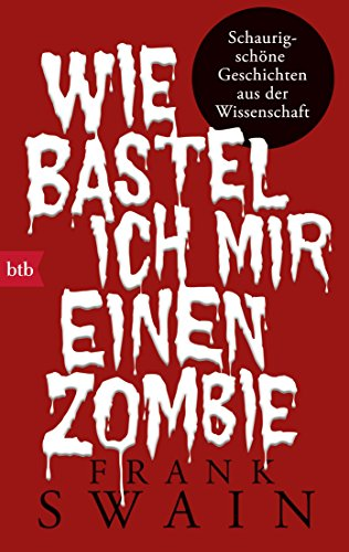 Wie bastel ich mir einen Zombie: Schaurig-schöne Geschichten aus der Wissenschaft